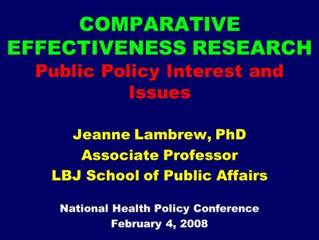 COMPARATIVE EFFECTIVENESS RESEARCH Public Policy Interest and Issues Jeanne Lambrew, PhD Associate Professor LBJ School of Public Affairs National Health.