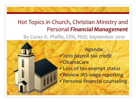 Hot Topics in Church, Christian Ministry and Personal Financial Management By Corey A. Pfaffe, CPA, PhD; September 2010 Agenda: 2010 payroll tax credit.