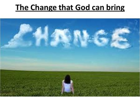 The Change that God can bring. Psalm 34:8Psalm 34:8: Taste and see that the L ORD is good; blessed is the one who takes refuge in him 1 Peter 2:3 3 now.
