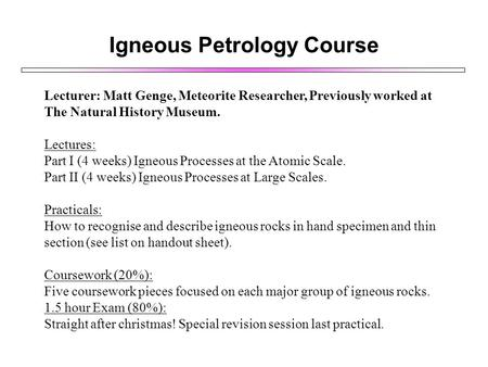Igneous Petrology Course Lecturer: Matt Genge, Meteorite Researcher, Previously worked at The Natural History Museum. Lectures: Part I (4 weeks) Igneous.
