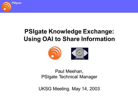 PSIgate Knowledge Exchange: Using OAI to Share Information Paul Meehan, PSIgate Technical Manager UKSG Meeting. May 14, 2003.