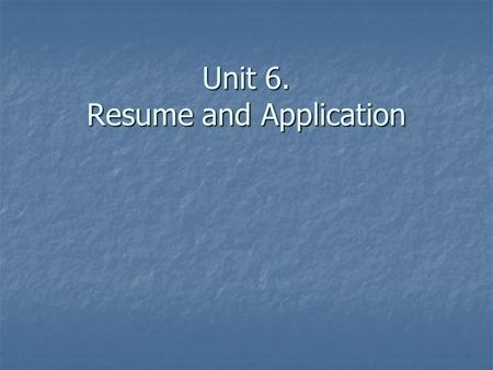 Unit 6. Resume and Application. Format of Resume 1. Date from the present 1. Date from the present 2. In two columns 2. In two columns 3. Leaving space.