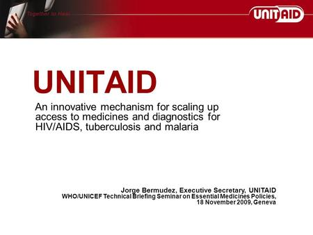 UNITAID An innovative mechanism for scaling up access to medicines and diagnostics for HIV/AIDS, tuberculosis and malaria Jorge Bermudez, Executive Secretary,