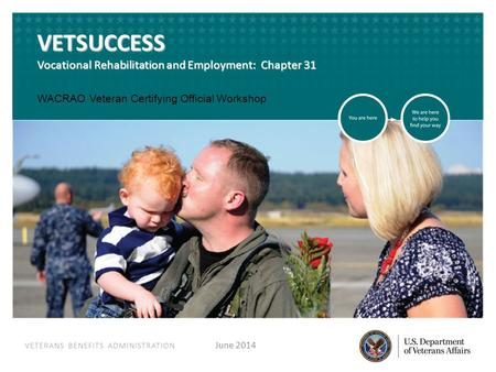 VETERANS BENEFITS ADMINISTRATION VETERANS BENEFITS ADMINISTRATION VETSUCCESS Vocational Rehabilitation and Employment: Chapter 31 June 2014 WACRAO Veteran.