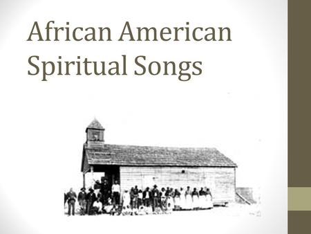 "African American Spiritual Songs. Almost all of the first Africans who came to the ""New World"" were slaves. Where was the ""New World?"""