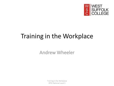 Training in the Workplace Andrew Wheeler Training in the Workplace BTEC National Level 3.
