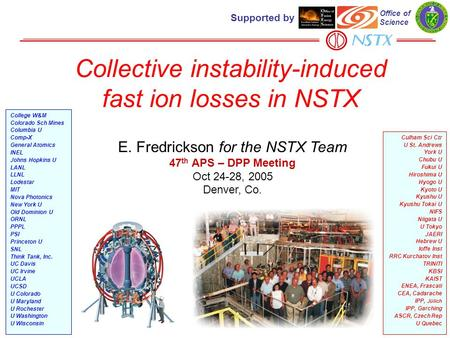 Collective instability-induced fast ion losses in NSTX E. Fredrickson for the NSTX Team 47 th APS – DPP Meeting Oct 24-28, 2005 Denver, Co. Culham Sci.
