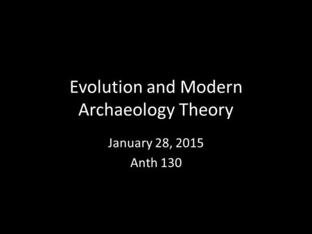 Evolution and Modern Archaeology Theory January 28, 2015 Anth 130.