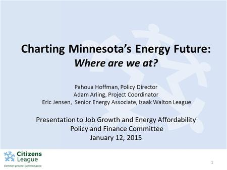 1 Charting Minnesota's Energy Future: Where are we at? Pahoua Hoffman, Policy Director Adam Arling, Project Coordinator Eric Jensen, Senior Energy Associate,