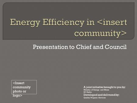 Presentation to Chief and Council A joint initiative brought to you by: Ministry of Energy and Mines BC Hydro Developed and delivered by: Quality Program.