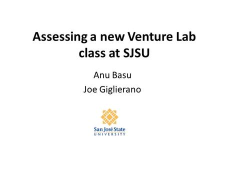 Assessing a new Venture Lab class at SJSU Anu Basu Joe Giglierano.