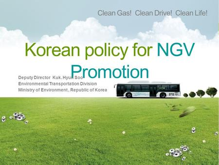 Korean policy for NGV Promotion Clean Gas! Clean Drive! Clean Life! Deputy Director Kuk. Hyun Soo Environmental Transportation Division Ministry of Environment,