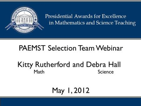 PAEMST Selection Team Webinar May 1, 2012 Kitty Rutherford and Debra Hall Math Science.