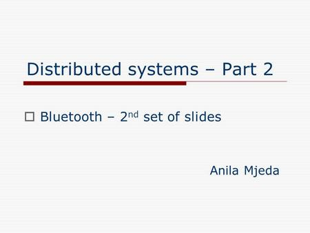 Distributed systems – Part 2  Bluetooth – 2 nd set of slides Anila Mjeda.
