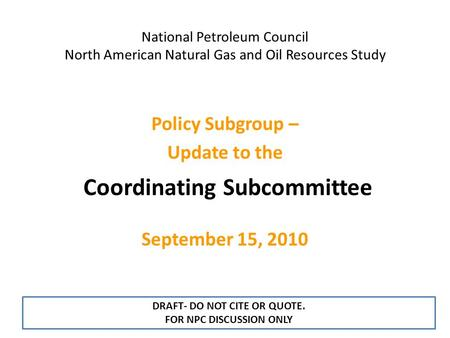National Petroleum Council North American Natural Gas and Oil Resources <strong>Study</strong> Coordinating Subcommittee Policy Subgroup – Update to the September 15, 2010.