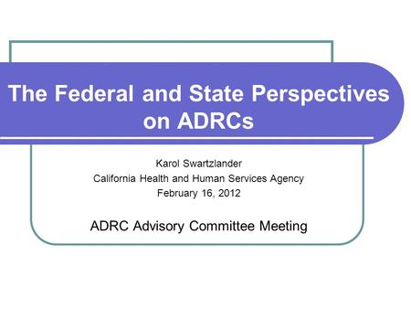 The Federal and State Perspectives on ADRCs Karol Swartzlander California Health and Human Services Agency February 16, 2012 ADRC Advisory Committee Meeting.