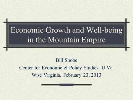 Economic Growth and Well-being in the Mountain Empire Bill Shobe Center for Economic & Policy Studies, U.Va. Wise Virginia, February 23, 2013.