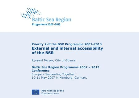 Part-financed by the European Union Priority 2 of the BSR Programme 2007-2013 External and internal accessibility of the BSR Ryszard Toczek, City of Gdynia.