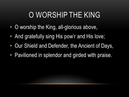 O WORSHIP THE KING O worship the King, all-glorious above, And gratefully sing His pow'r and His love; Our Shield and Defender, the Ancient of Days, Pavilioned.
