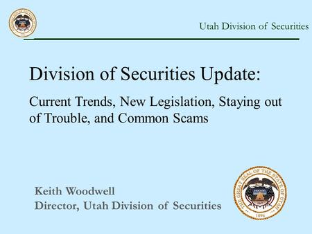 Utah Division of Securities Keith Woodwell Director, Utah Division of Securities Division of Securities Update: Current Trends, New Legislation, Staying.