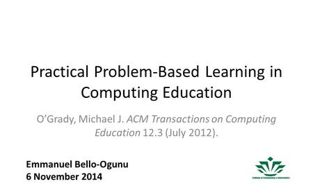 Practical Problem-Based Learning in Computing Education O'Grady, Michael J. ACM Transactions on Computing Education 12.3 (July 2012). Emmanuel Bello-Ogunu.