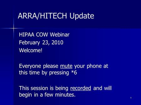 ARRA/HITECH Update HIPAA COW Webinar February 23, 2010 Welcome! Everyone please mute your phone at this time by pressing *6 This session is being recorded.
