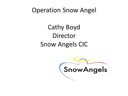 Operation Snow Angel Cathy Boyd Director Snow Angels CIC.
