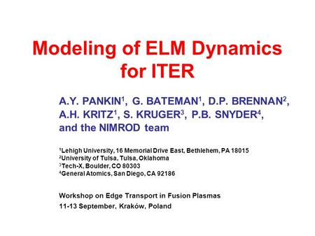 Modeling of ELM Dynamics for ITER A.Y. PANKIN 1, G. BATEMAN 1, D.P. BRENNAN 2, A.H. KRITZ 1, S. KRUGER 3, P.B. SNYDER 4, and the NIMROD team 1 Lehigh University,