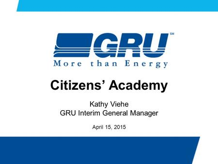 Citizens' Academy Kathy Viehe GRU Interim General Manager April 15, 2015.