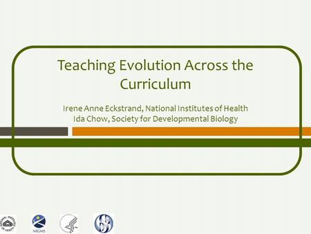 Teaching Evolution Across the Curriculum Irene Anne Eckstrand, National Institutes of Health Ida Chow, Society for Developmental Biology.