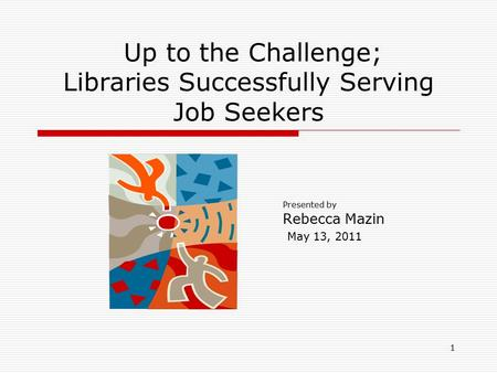 1 Up to the Challenge; Libraries Successfully Serving Job Seekers Presented by Rebecca Mazin May 13, 2011.