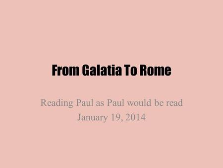 From Galatia To Rome Reading Paul as Paul would be read January 19, 2014.