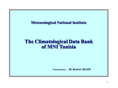 1 Meteorological National Institute The Climatological Data Bank of MNI Tunisia Presented by : Mr Brahim BCHIR.