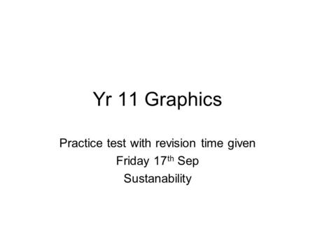 Yr 11 Graphics Practice test with revision time given Friday 17 th Sep Sustanability.