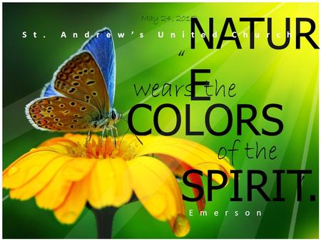 "COLORS of the SPIRIT. the "" "" Emerson May 24, 2015 NATUR E wears St. Andrew's United Church."