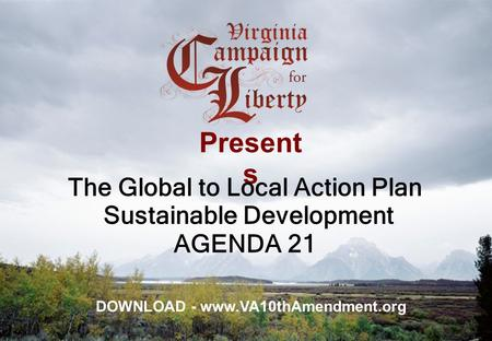 Present s The Global to Local Action Plan Sustainable Development AGENDA 21 DOWNLOAD - www.VA10thAmendment.org.