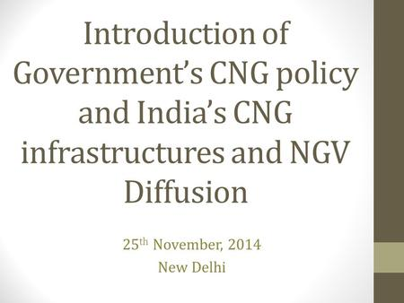 Introduction of Government's CNG policy and India's CNG infrastructures and NGV Diffusion 25 th November, 2014 New Delhi.