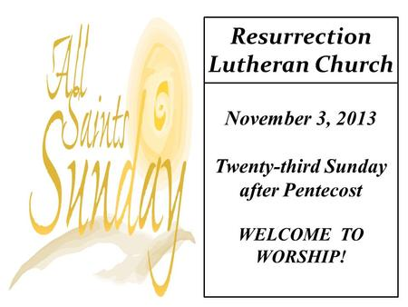 Resurrection Lutheran Church November 3, 2013 Twenty-third Sunday after Pentecost WELCOME TO WORSHIP!