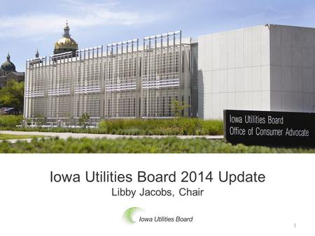 Iowa Utilities Board 2014 Update Libby Jacobs, Chair 1.
