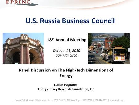 U.S. Russia Business Council 18 th Annual Meeting October 21, 2010 San Francisco Panel Discussion on The High‐Tech Dimensions of Energy Lucian Pugliaresi.