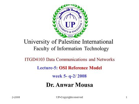 2-2008UP-Copyrights reserved1 ITGD4103 Data Communications and Networks OSI Reference Model Lecture-5: OSI Reference Model week 5- q-2/ 2008 Dr. Anwar.