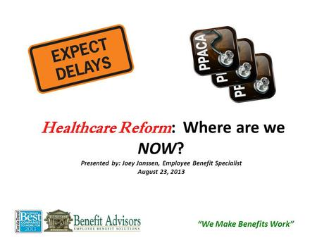 "Healthcare Reform : Where are we NOW? Presented by: Joey Janssen, Employee Benefit Specialist August 23, 2013 ""We Make Benefits Work"""