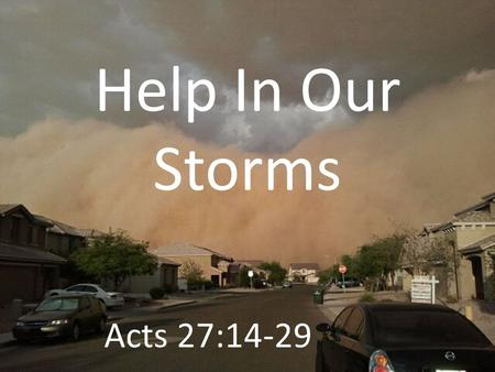 Help In Our Storms Acts 27:14-29. God Is With Us For this very night there stood before me an angel of the God to whom I belong and whom I worship, Acts.