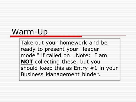 "Warm-Up Take out your homework and be ready to present your ""leader model"" if called on….Note: I am NOT collecting these, but you should keep this as Entry."