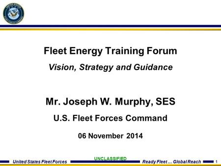 1 United States Fleet Forces Ready Fleet … Global Reach UNCLASSIFIED Fleet Energy Training Forum Vision, Strategy and Guidance Mr. Joseph W. Murphy, SES.