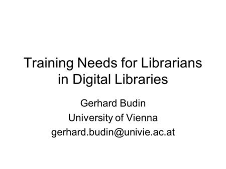 Training Needs for Librarians in Digital Libraries Gerhard Budin University of Vienna