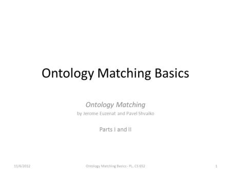 Ontology Matching Basics Ontology Matching by Jerome Euzenat and Pavel Shvaiko Parts I and II 11/6/2012Ontology Matching Basics - PL, CS 6521.