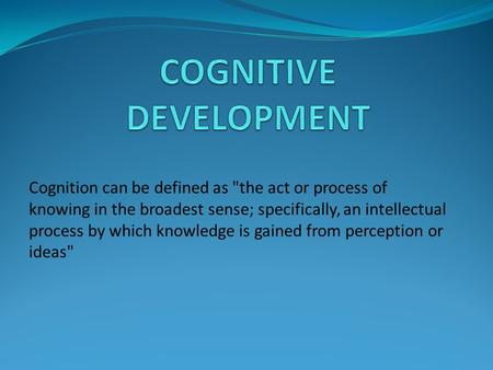 Cognition can be defined as the act or process of knowing in the broadest sense; specifically, an intellectual process by which knowledge is gained from.