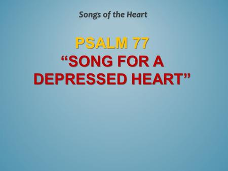 "PSALM 77 ""SONG FOR A DEPRESSED HEART"" Songs of the Heart."