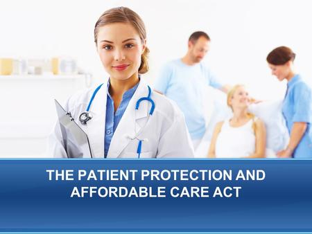 THE PATIENT PROTECTION AND AFFORDABLE CARE ACT. Affordable Care Act Basics Signed into law by President Obama on March 23, 2010. The Supreme Court rendered.